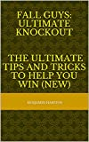 Fall Guys: Ultimate Knockout - The Ultimate tips and tricks to help you win (NEW) (English Edition)
